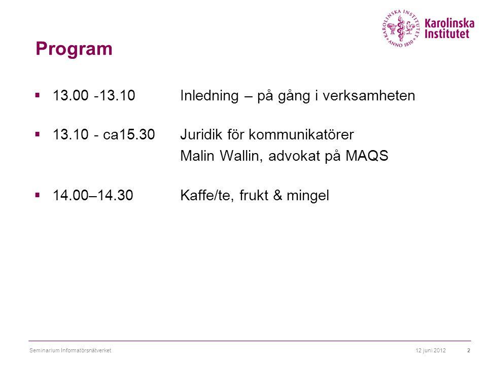 Program  13.00 -13.10 Inledning – på gång i verksamheten  13.10 - ca15.30 Juridik för kommunikatörer Malin Wallin, advokat på MAQS  14.00–14.30 Kaffe/te, frukt & mingel 12 juni 20122Seminarium Informatörsnätverket