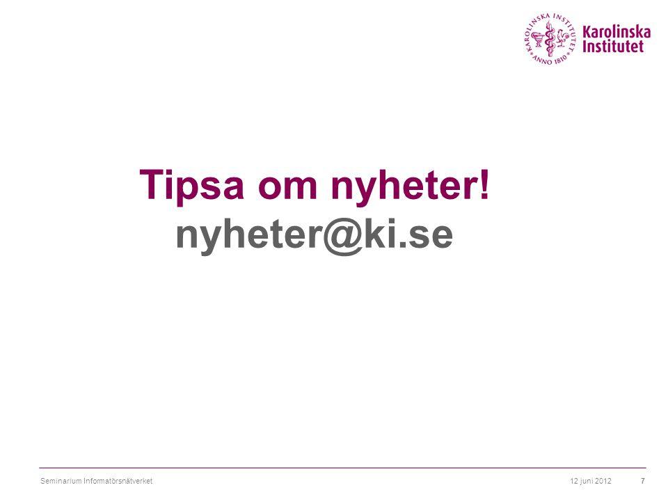 Tipsa om nyheter! nyheter@ki.se 12 juni 20127Seminarium Informatörsnätverket