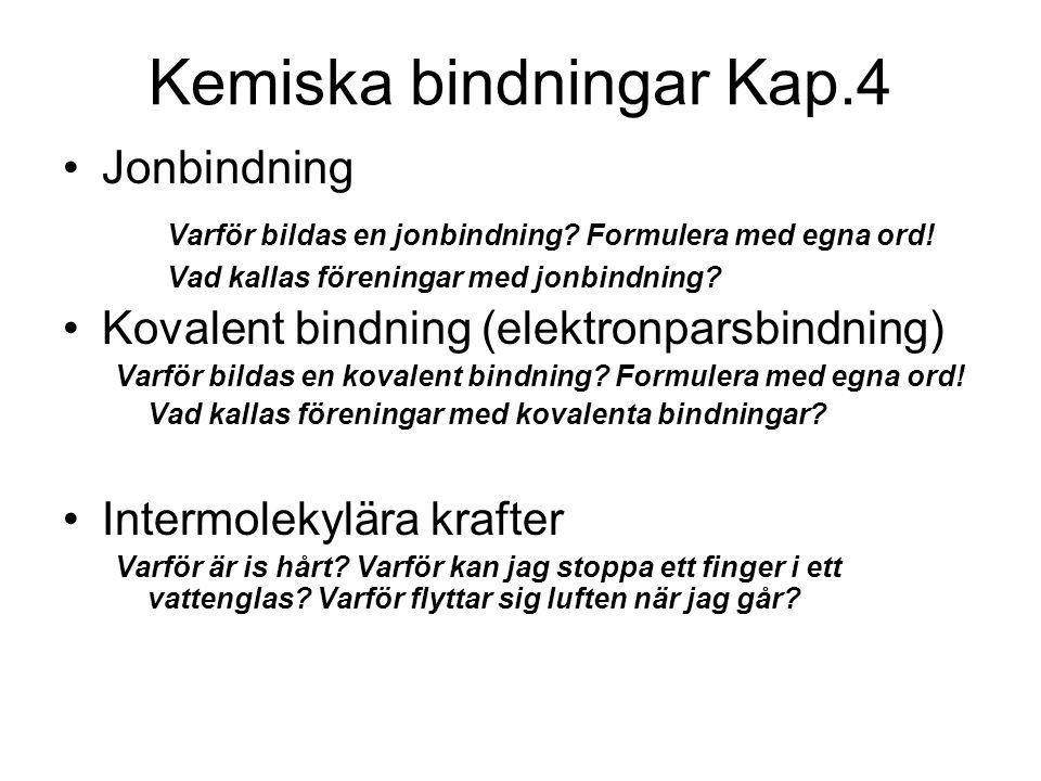 Kemiska bindningar Kap.4 Jonbindning Varför bildas en jonbindning? Formulera med egna ord! Vad kallas föreningar med jonbindning? Kovalent bindning (e