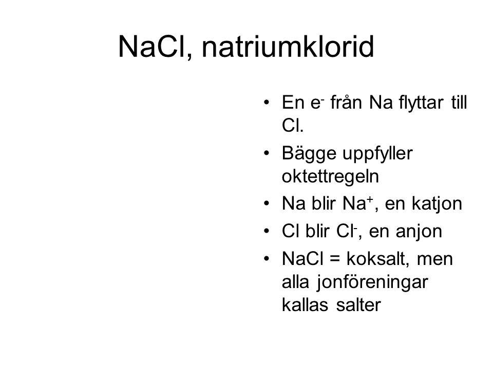 NaCl, natriumklorid En e - från Na flyttar till Cl. Bägge uppfyller oktettregeln Na blir Na +, en katjon Cl blir Cl -, en anjon NaCl = koksalt, men al