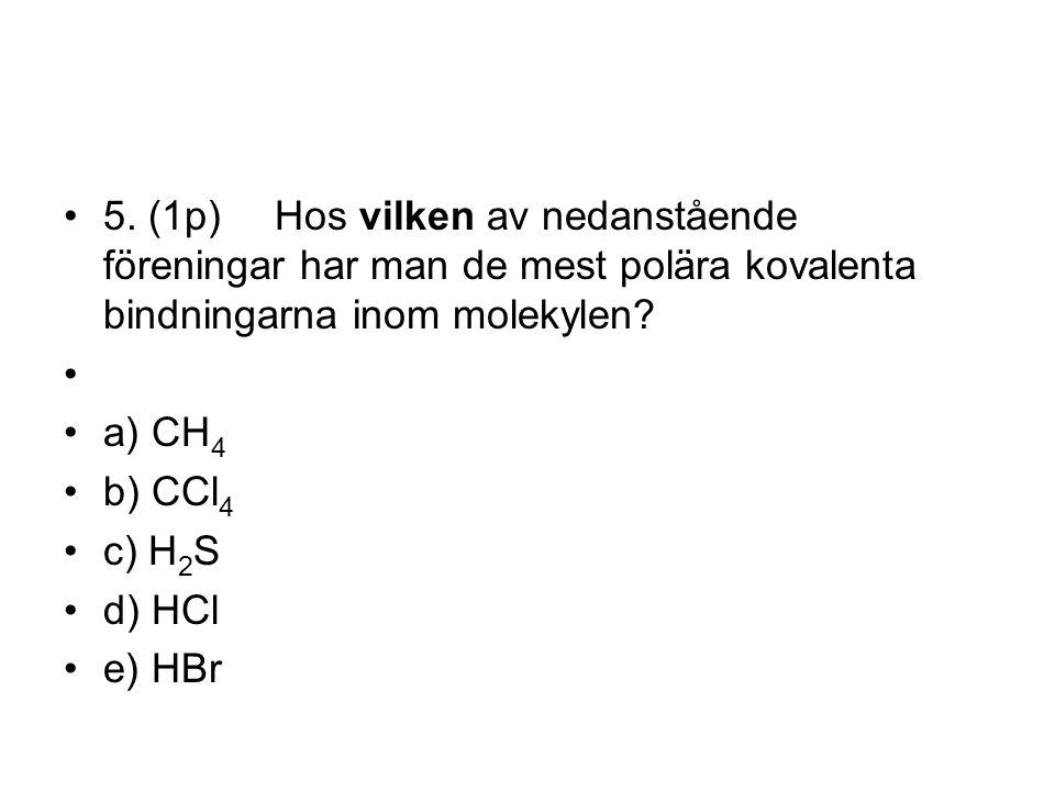 5. (1p)Hos vilken av nedanstående föreningar har man de mest polära kovalenta bindningarna inom molekylen? a) CH 4 b) CCl 4 c) H 2 S d) HCl e) HBr