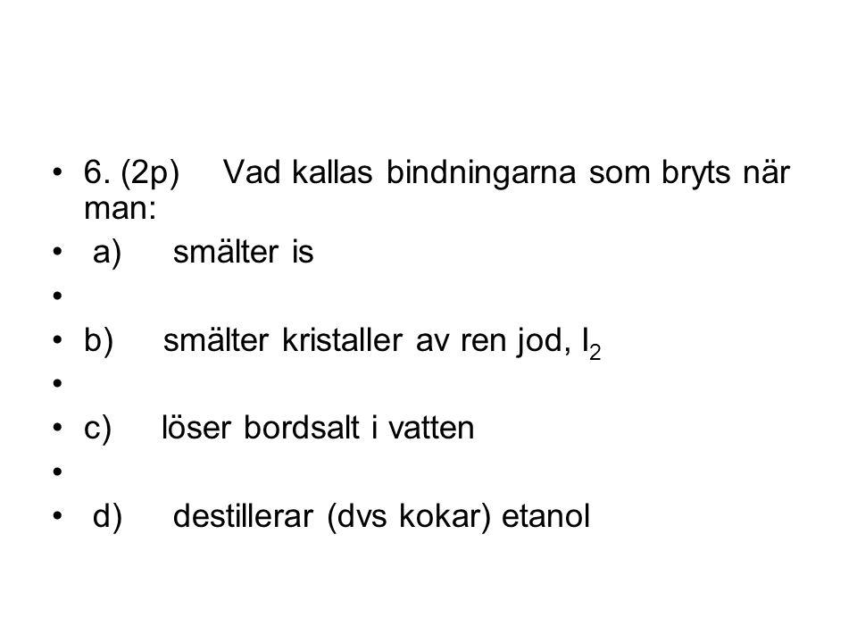 6. (2p)Vad kallas bindningarna som bryts när man: a) smälter is b) smälter kristaller av ren jod, I 2 c) löser bordsalt i vatten d) destillerar (dvs k