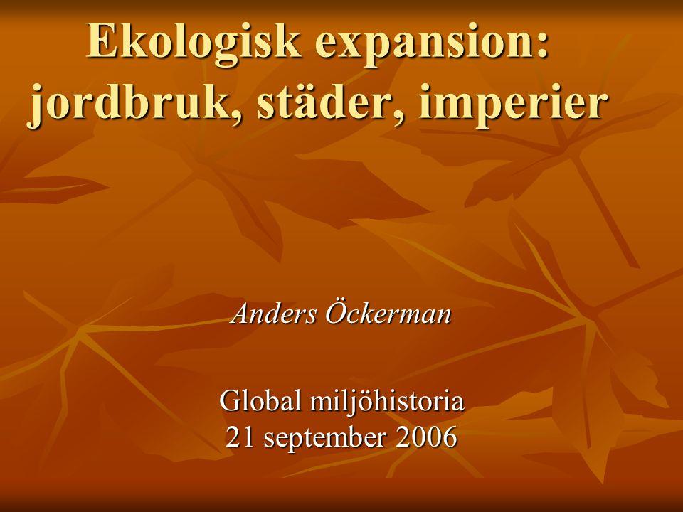 Ekologisk expansion: jordbruk, städer, imperier Anders Öckerman Global miljöhistoria 21 september 2006
