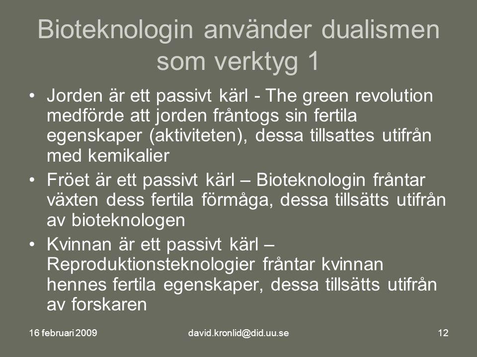 16 februari 2009david.kronlid@did.uu.se12 Bioteknologin använder dualismen som verktyg 1 Jorden är ett passivt kärl - The green revolution medförde att jorden fråntogs sin fertila egenskaper (aktiviteten), dessa tillsattes utifrån med kemikalier Fröet är ett passivt kärl – Bioteknologin fråntar växten dess fertila förmåga, dessa tillsätts utifrån av bioteknologen Kvinnan är ett passivt kärl – Reproduktionsteknologier fråntar kvinnan hennes fertila egenskaper, dessa tillsätts utifrån av forskaren