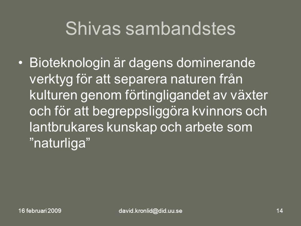 16 februari 2009david.kronlid@did.uu.se14 Shivas sambandstes Bioteknologin är dagens dominerande verktyg för att separera naturen från kulturen genom förtingligandet av växter och för att begreppsliggöra kvinnors och lantbrukares kunskap och arbete som naturliga