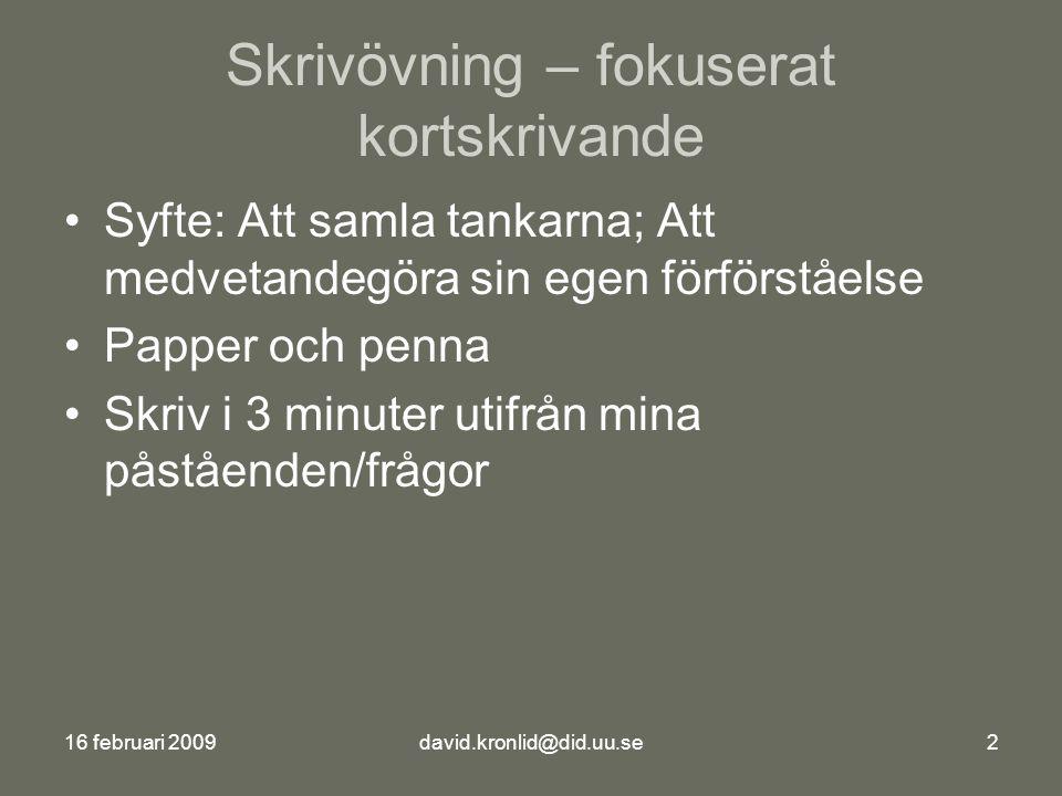 16 februari 2009david.kronlid@did.uu.se2 Skrivövning – fokuserat kortskrivande Syfte: Att samla tankarna; Att medvetandegöra sin egen förförståelse Papper och penna Skriv i 3 minuter utifrån mina påståenden/frågor