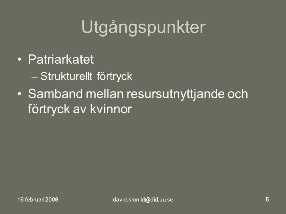 16 februari 2009david.kronlid@did.uu.se5 Utgångspunkter Patriarkatet –Strukturellt förtryck Samband mellan resursutnyttjande och förtryck av kvinnor