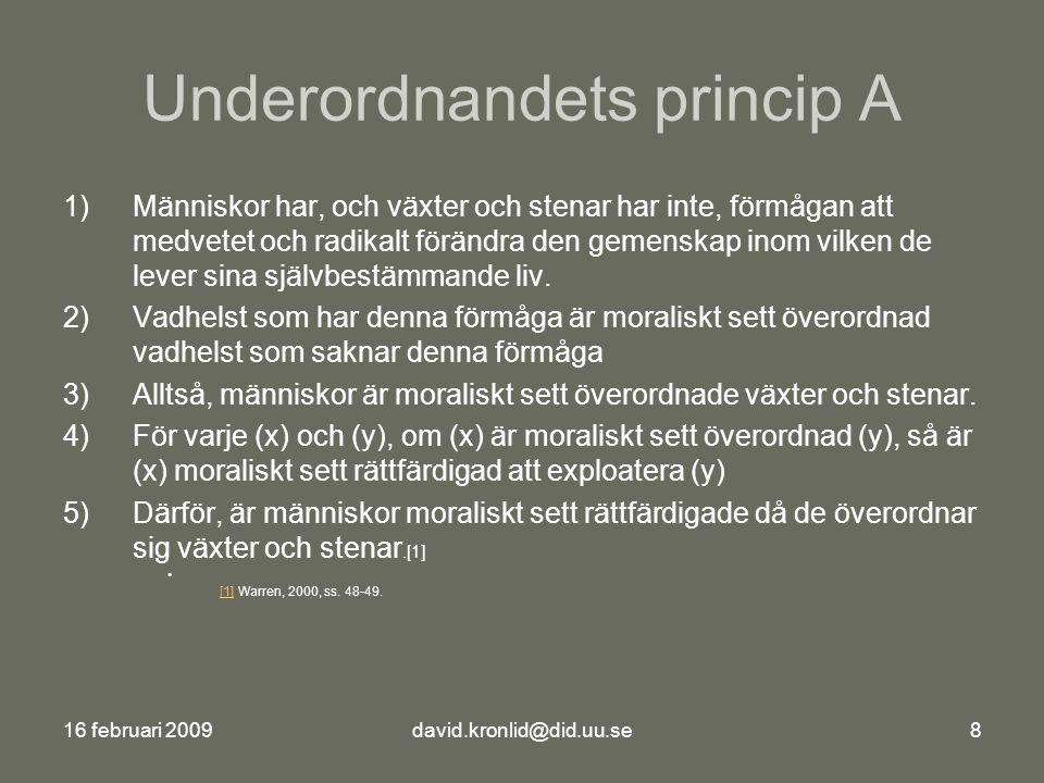 16 februari 2009david.kronlid@did.uu.se8 Underordnandets princip A 1)Människor har, och växter och stenar har inte, förmågan att medvetet och radikalt förändra den gemenskap inom vilken de lever sina självbestämmande liv.