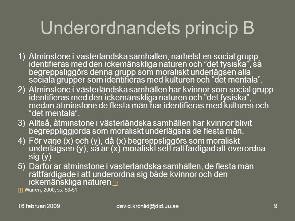 16 februari 2009david.kronlid@did.uu.se9 Underordnandets princip B 1)Åtminstone i västerländska samhällen, närhelst en social grupp identifieras med den ickemänskliga naturen och det fysiska , så begreppsliggörs denna grupp som moraliskt underlägsen alla sociala grupper som identifieras med kulturen och det mentala .