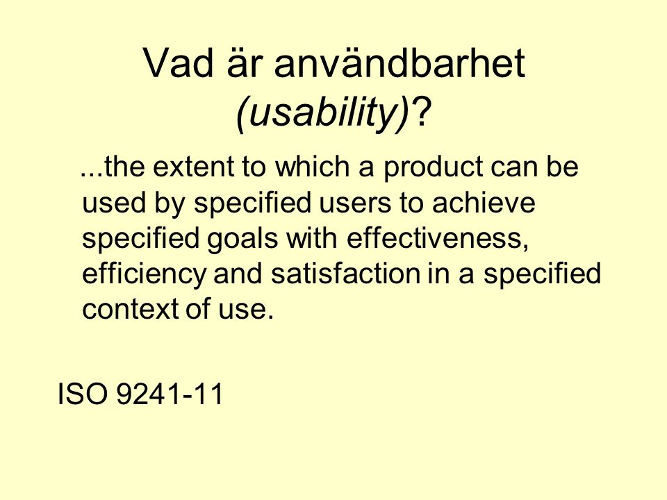Vad är användbarhet (usability) ...the extent to which a product can be used by specified users to achieve specified goals with effectiveness, efficiency and satisfaction in a specified context of use.
