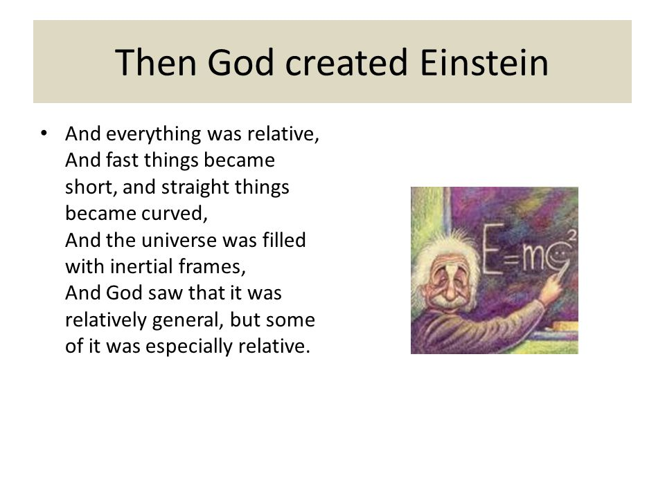 Then God created Einstein And everything was relative, And fast things became short, and straight things became curved, And the universe was filled with inertial frames, And God saw that it was relatively general, but some of it was especially relative.