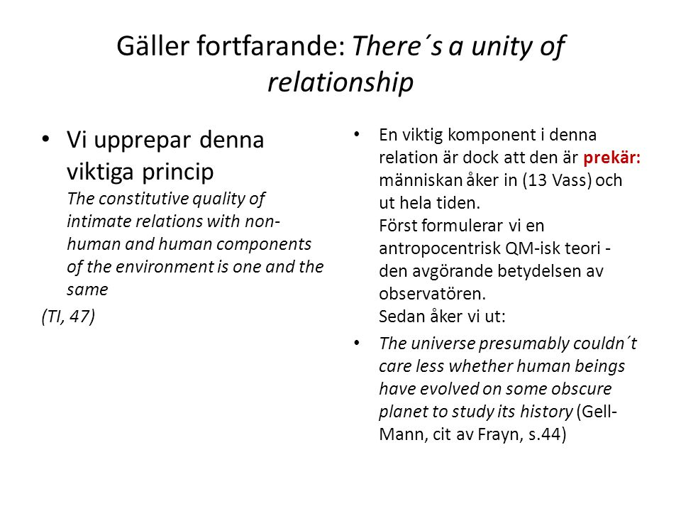 Gäller fortfarande: There´s a unity of relationship Vi upprepar denna viktiga princip The constitutive quality of intimate relations with non- human and human components of the environment is one and the same (TI, 47) En viktig komponent i denna relation är dock att den är prekär: människan åker in (13 Vass) och ut hela tiden.