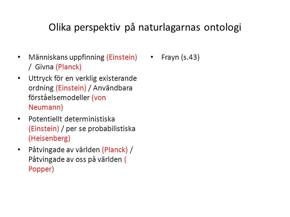 Olika perspektiv på naturlagarnas ontologi Människans uppfinning (Einstein) / Givna (Planck) Uttryck för en verklig existerande ordning (Einstein) / Användbara förståelsemodeller (von Neumann) Potentiellt deterministiska (Einstein) / per se probabilistiska (Heisenberg) Påtvingade av världen (Planck) / Påtvingade av oss på världen ( Popper) Frayn (s.43)