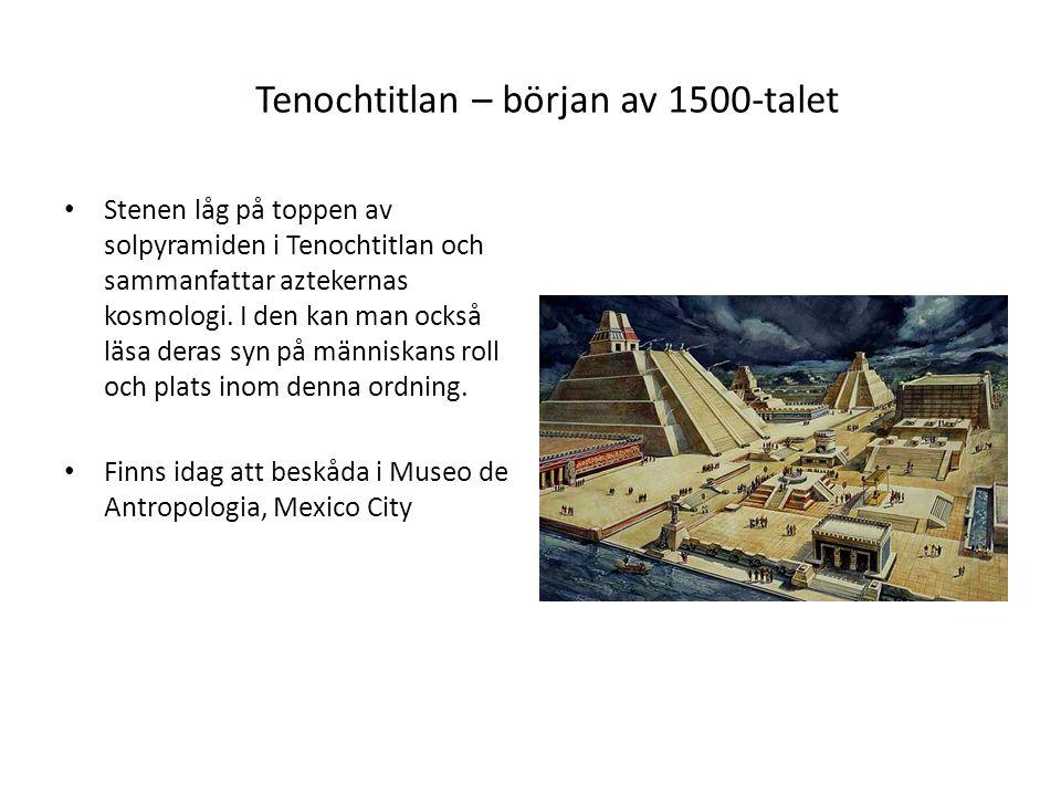 Tenochtitlan – början av 1500-talet Stenen låg på toppen av solpyramiden i Tenochtitlan och sammanfattar aztekernas kosmologi.