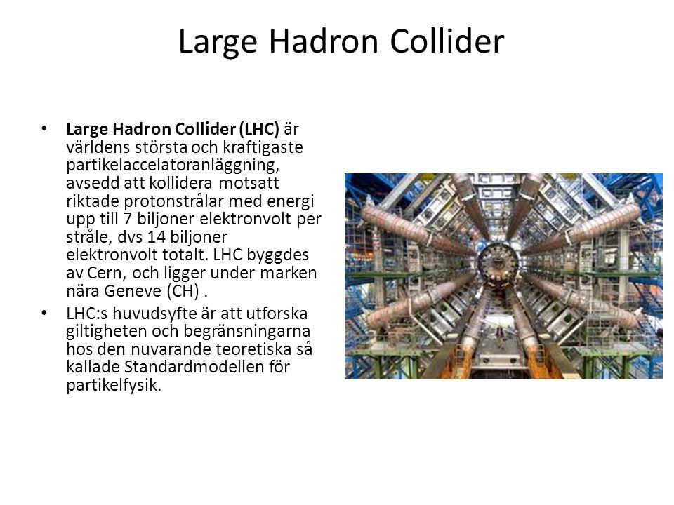 Large Hadron Collider Large Hadron Collider (LHC) är världens största och kraftigaste partikelaccelatoranläggning, avsedd att kollidera motsatt riktade protonstrålar med energi upp till 7 biljoner elektronvolt per stråle, dvs 14 biljoner elektronvolt totalt.