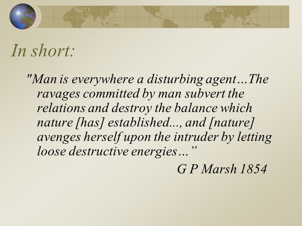 In short: Man is everywhere a disturbing agent…The ravages committed by man subvert the relations and destroy the balance which nature [has] established..., and [nature] avenges herself upon the intruder by letting loose destructive energies… G P Marsh 1854