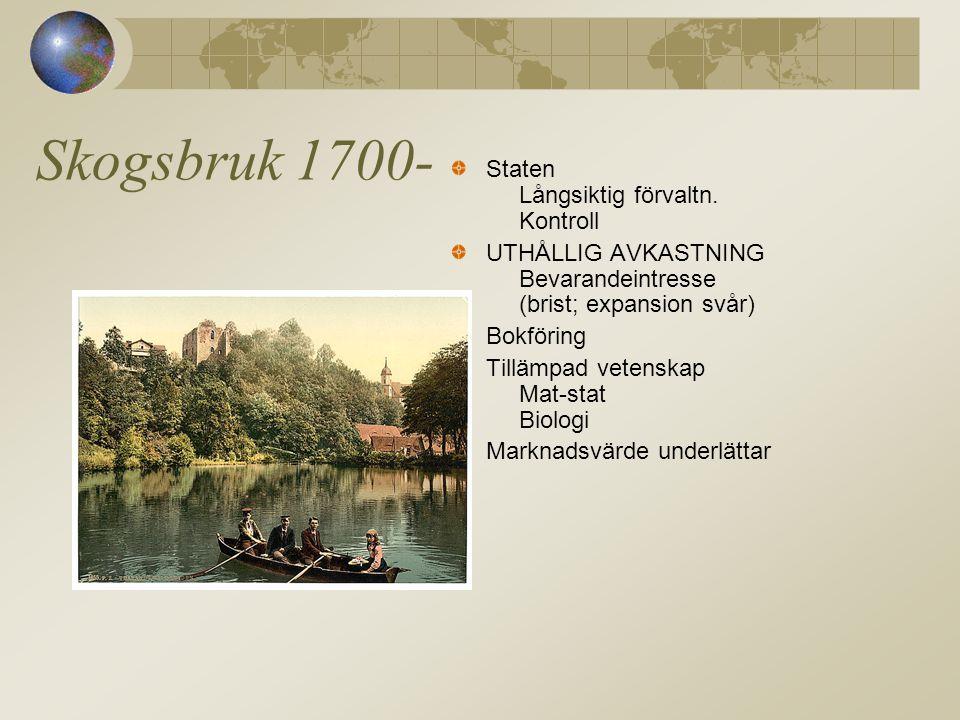 Skogsbruk 1700- Staten Långsiktig förvaltn. Kontroll UTHÅLLIG AVKASTNING Bevarandeintresse (brist; expansion svår) Bokföring Tillämpad vetenskap Mat-s