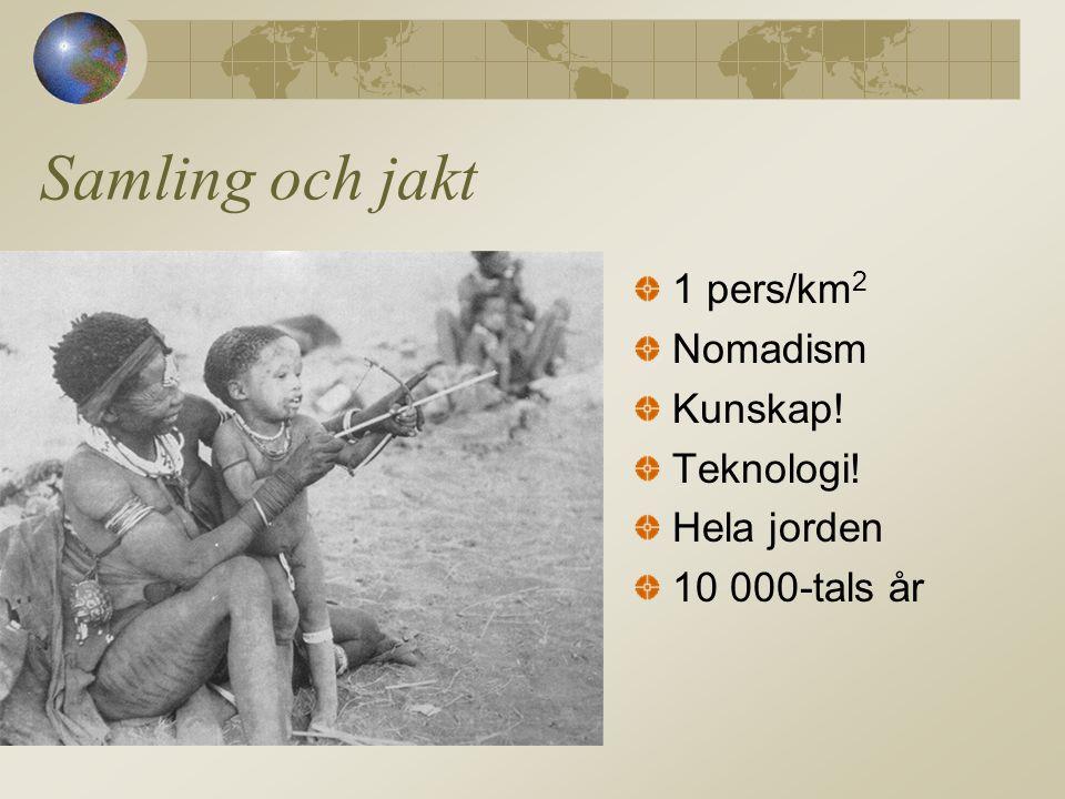 Samling och jakt 1 pers/km 2 Nomadism Kunskap! Teknologi! Hela jorden 10 000-tals år