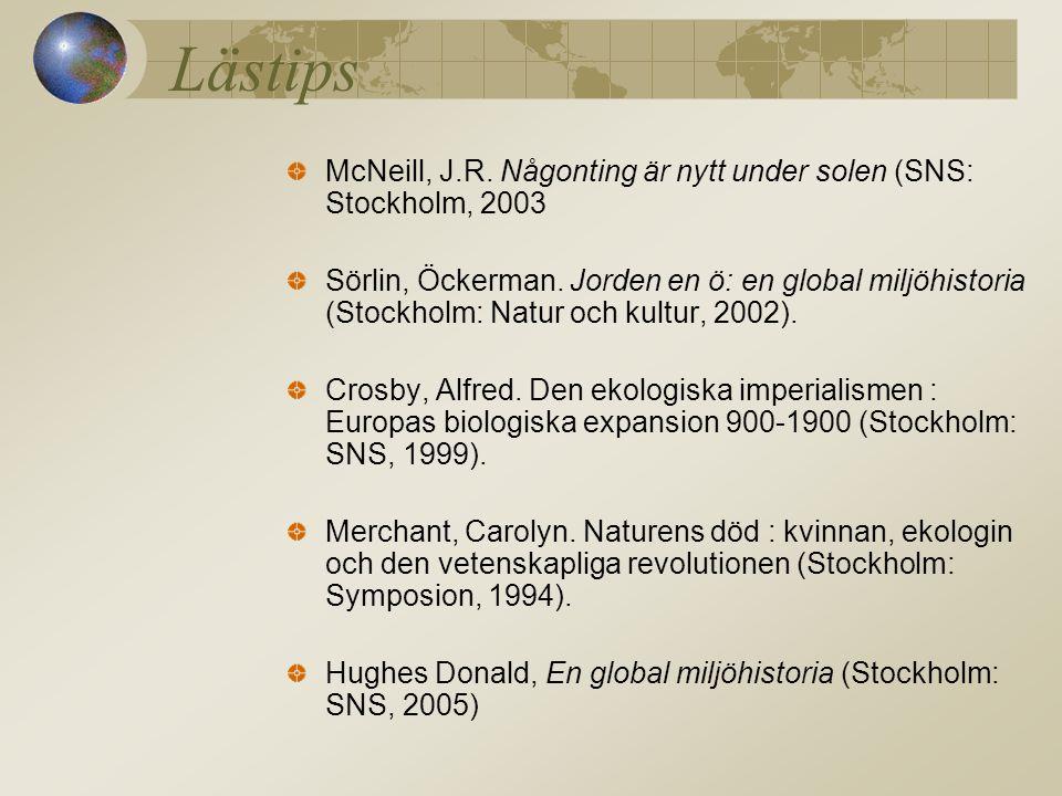 Lästips McNeill, J.R. Någonting är nytt under solen (SNS: Stockholm, 2003 Sörlin, Öckerman. Jorden en ö: en global miljöhistoria (Stockholm: Natur och