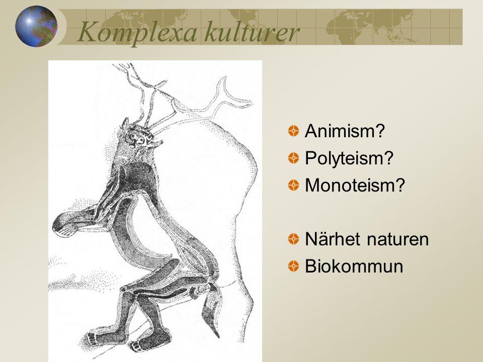 Komplexa kulturer Animism? Polyteism? Monoteism? Närhet naturen Biokommun