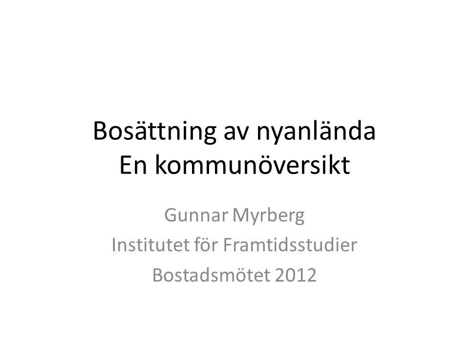 Bosättning av nyanlända En kommunöversikt Gunnar Myrberg Institutet för Framtidsstudier Bostadsmötet 2012