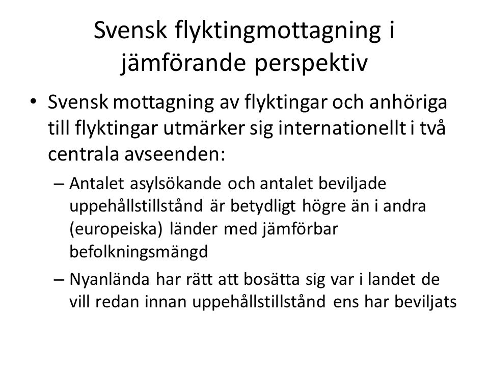 Svensk flyktingmottagning i jämförande perspektiv Svensk mottagning av flyktingar och anhöriga till flyktingar utmärker sig internationellt i två centrala avseenden: – Antalet asylsökande och antalet beviljade uppehållstillstånd är betydligt högre än i andra (europeiska) länder med jämförbar befolkningsmängd – Nyanlända har rätt att bosätta sig var i landet de vill redan innan uppehållstillstånd ens har beviljats