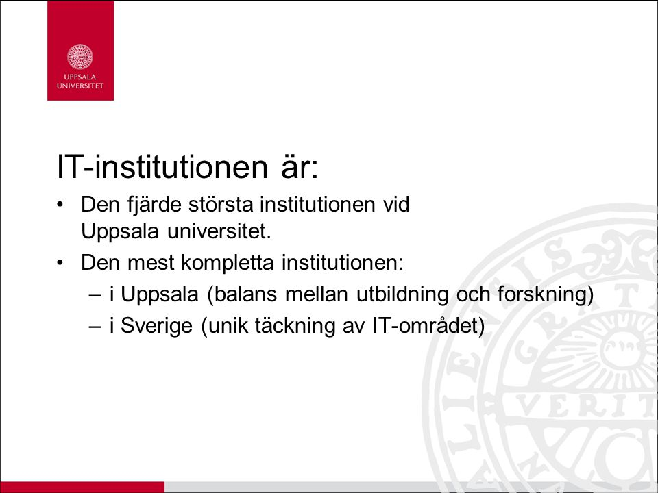 Utbildning 4000 studenter per år (cirka 1000 heltidsstudenter) Deltar i 30 utbildningsprogram, tot 150 kurstillfällen/år Enstaka kurser, distanskurser, sommarkurser och webbaserade kurser Allt från introduktionskurser för nybörjare till avancerade kurser på forskarutbildningsnivå 200 datorarbetsplatser för studenter Institutionen utsågs till Årets grundutbildnings- institution av Uppsala studentkår 2009.