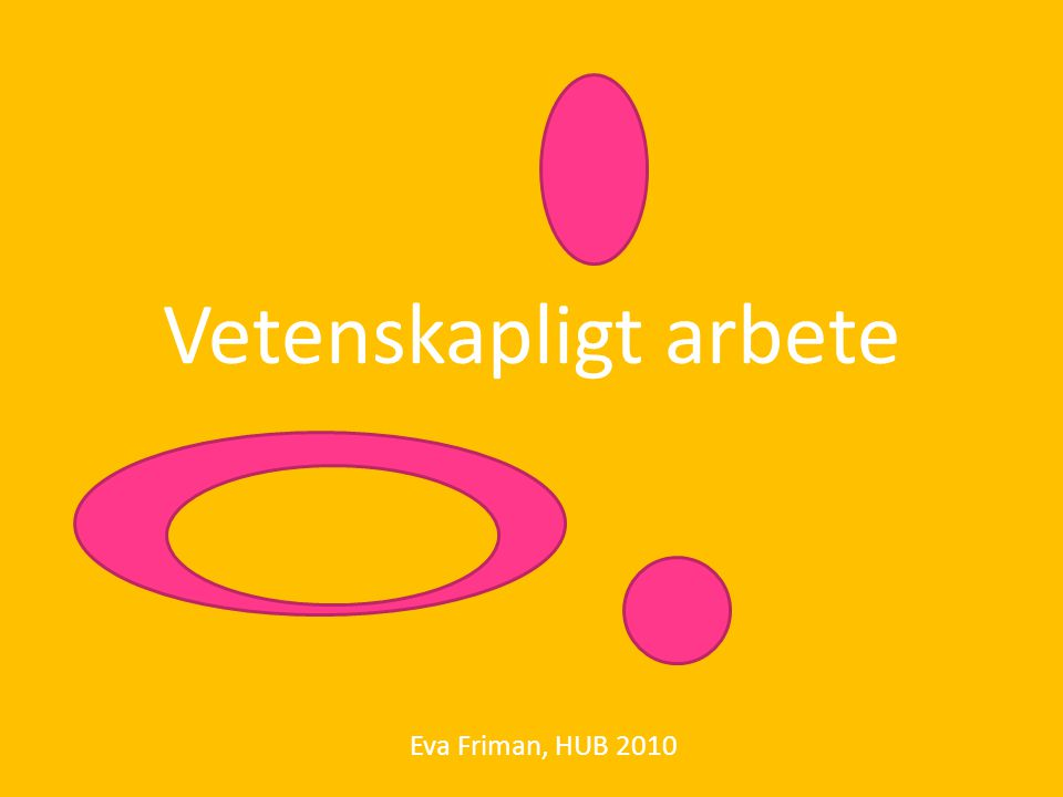 vad är vetenskaplig kunskap.Eva Friman, HUB 2010 Den kunskap som framställs i forskning.