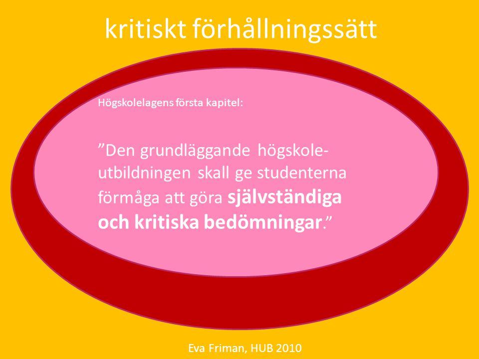 """kritiskt förhållningssätt Eva Friman, HUB 2010 Högskolelagens första kapitel: """"Den grundläggande högskole- utbildningen skall ge studenterna förmåga a"""