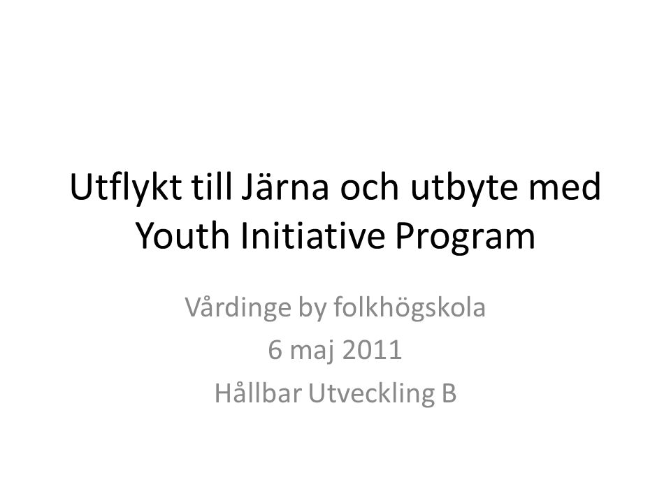 Utflykt till Järna och utbyte med Youth Initiative Program Vårdinge by folkhögskola 6 maj 2011 Hållbar Utveckling B