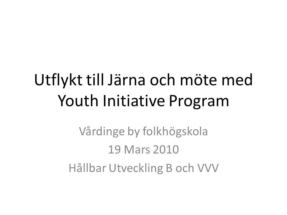 Utflykt till Järna och möte med Youth Initiative Program Vårdinge by folkhögskola 19 Mars 2010 Hållbar Utveckling B och VVV