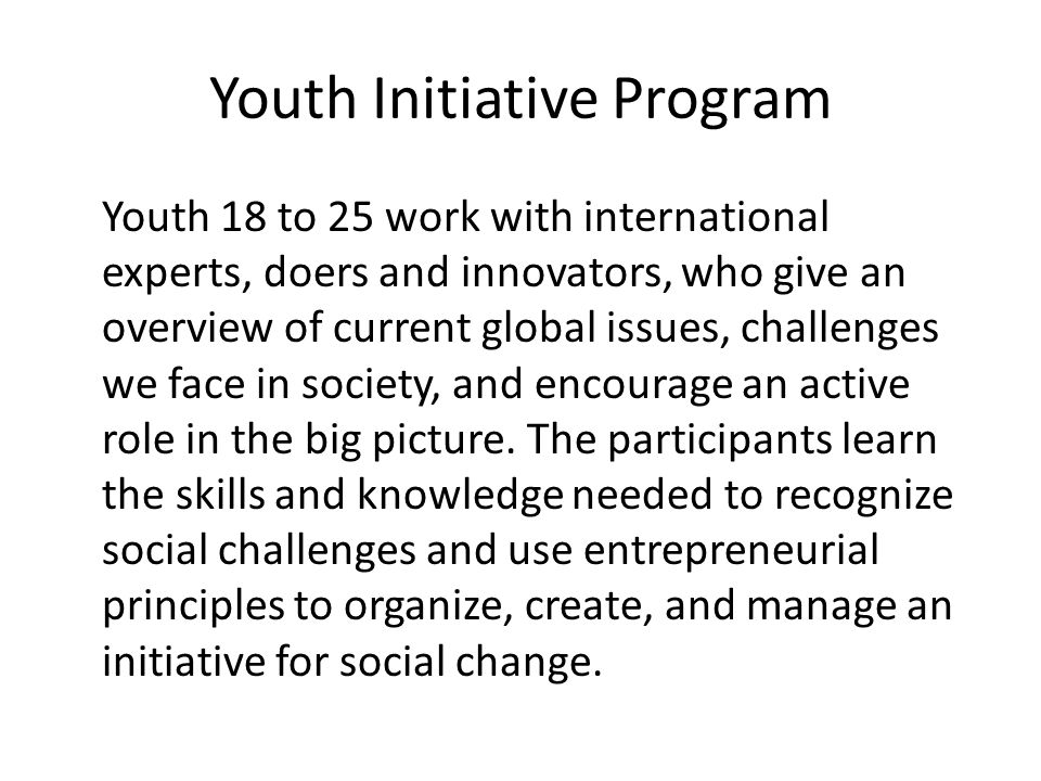 Youth Initiative Program Youth 18 to 25 work with international experts, doers and innovators, who give an overview of current global issues, challenges we face in society, and encourage an active role in the big picture.