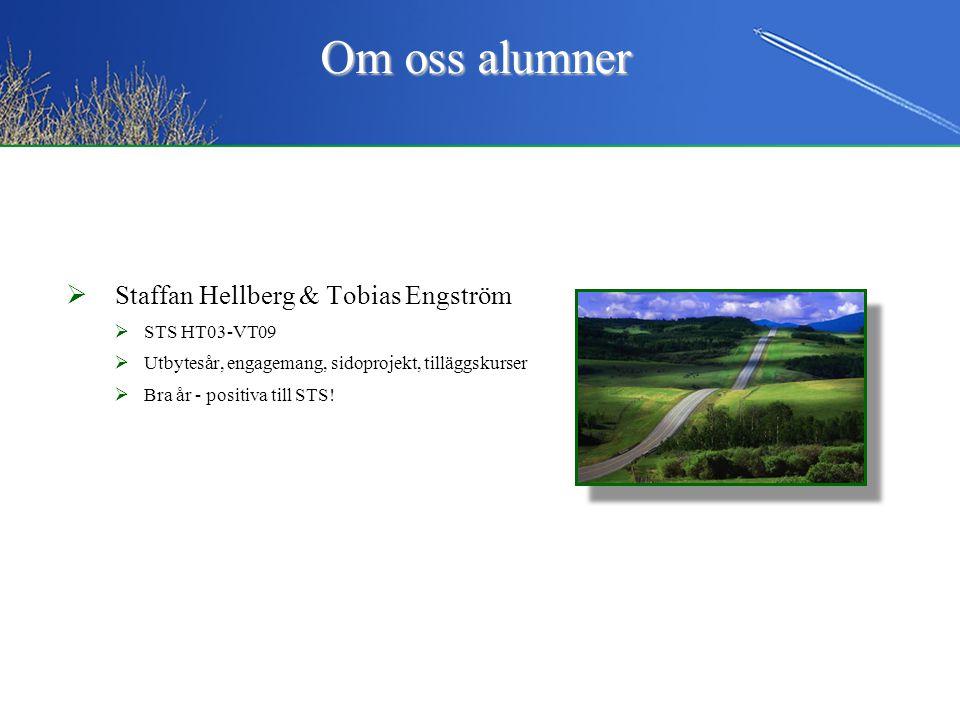  Staffan Hellberg & Tobias Engström  STS HT03-VT09  Utbytesår, engagemang, sidoprojekt, tilläggskurser  Bra år - positiva till STS! Om oss alumner