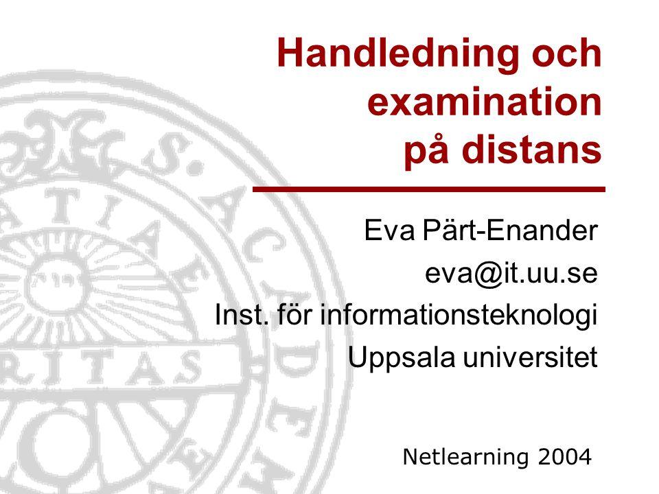 Handledning och examination på distans Eva Pärt-Enander eva@it.uu.se Inst. för informationsteknologi Uppsala universitet Netlearning 2004