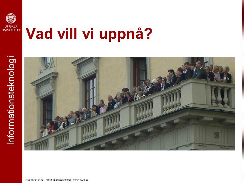Informationsteknologi Institutionen för informationsteknologi | www.it.uu.se Vad vill vi uppnå?