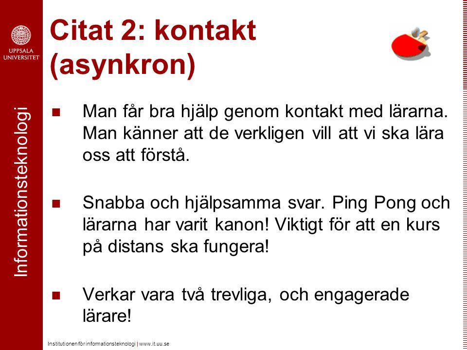 Informationsteknologi Institutionen för informationsteknologi | www.it.uu.se Citat 2: kontakt (asynkron) Man får bra hjälp genom kontakt med lärarna.