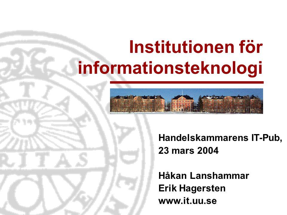 Institutionen för informationsteknologi Handelskammarens IT-Pub, 23 mars 2004 Håkan Lanshammar Erik Hagersten www.it.uu.se