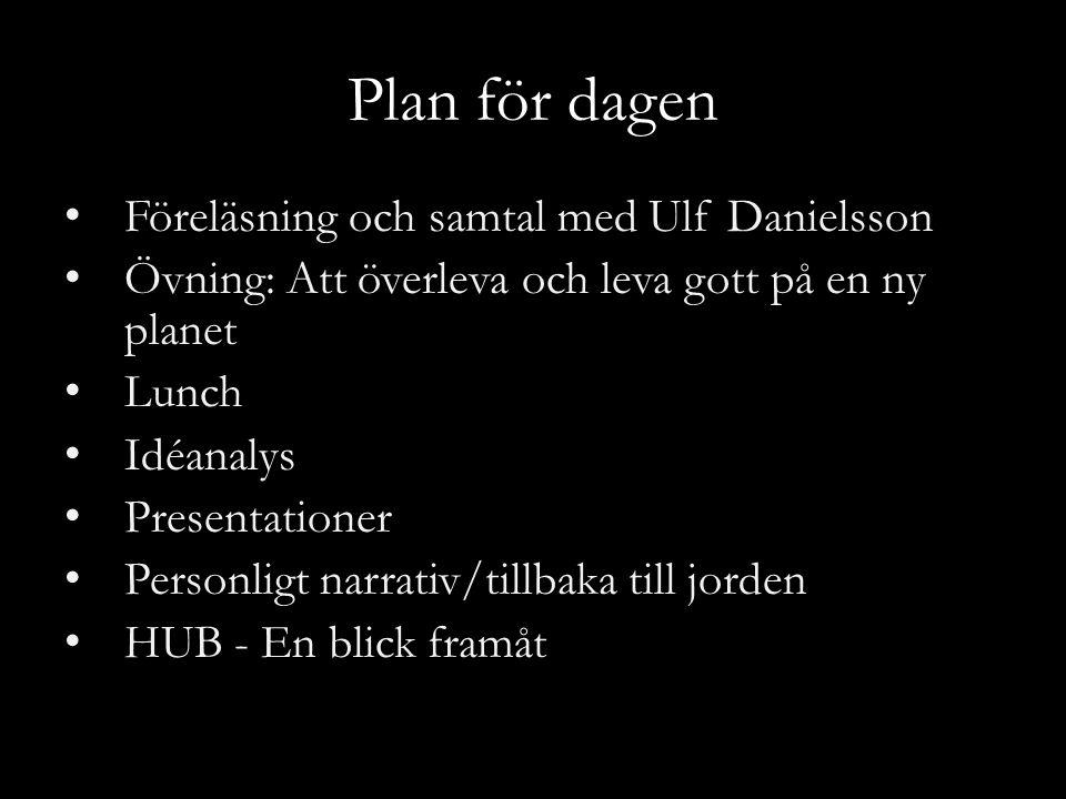 Plan för dagen Föreläsning och samtal med Ulf Danielsson Övning: Att överleva och leva gott på en ny planet Lunch Idéanalys Presentationer Personligt narrativ/tillbaka till jorden HUB - En blick framåt