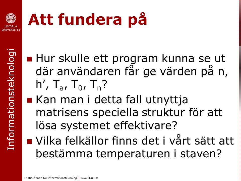 Informationsteknologi Institutionen för informationsteknologi | www.it.uu.se Att fundera på Hur skulle ett program kunna se ut där användaren får ge värden på n, h', T a, T 0, T n .