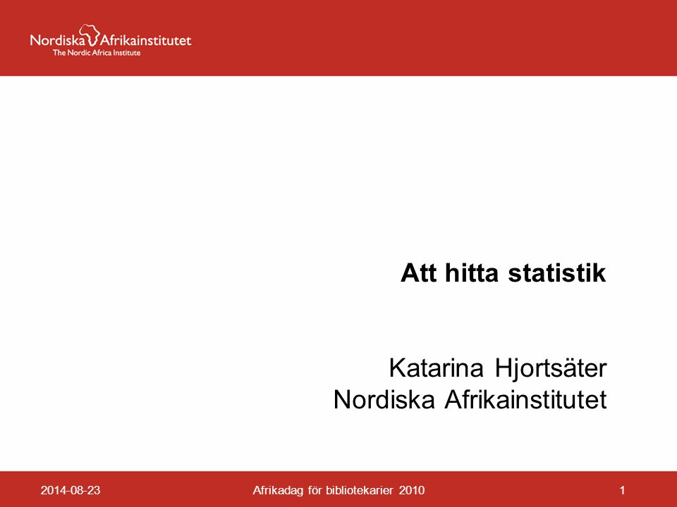 Att hitta statistik Katarina Hjortsäter Nordiska Afrikainstitutet 2014-08-23Afrikadag för bibliotekarier 20101