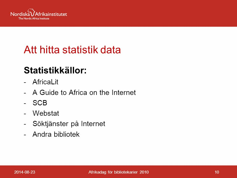 Att hitta statistik data Statistikkällor: -AfricaLit -A Guide to Africa on the Internet -SCB -Webstat -Söktjänster på Internet -Andra bibliotek 2014-08-23Afrikadag för bibliotekarier 201010