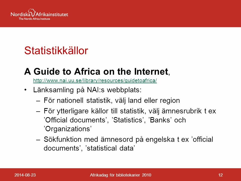 Statistikkällor A Guide to Africa on the Internet, http://www.nai.uu.se/library/resources/guidetoafrica/ http://www.nai.uu.se/library/resources/guidetoafrica/ Länksamling på NAI:s webbplats: –För nationell statistik, välj land eller region –För ytterligare källor till statistik, välj ämnesrubrik t ex 'Official documents', 'Statistics', 'Banks' och 'Organizations' –Sökfunktion med ämnesord på engelska t ex 'official documents', 'statistical data' 2014-08-23Afrikadag för bibliotekarier 201012