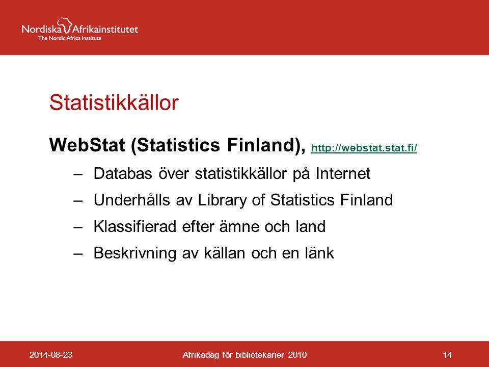 Statistikkällor WebStat (Statistics Finland), http://webstat.stat.fi/ http://webstat.stat.fi/ – Databas över statistikkällor på Internet – Underhålls av Library of Statistics Finland – Klassifierad efter ämne och land – Beskrivning av källan och en länk 2014-08-23Afrikadag för bibliotekarier 201014