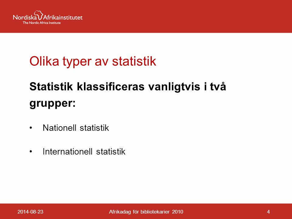 Olika typer av statistik Statistik klassificeras vanligtvis i två grupper: Nationell statistik Internationell statistik 2014-08-23Afrikadag för bibliotekarier 20104