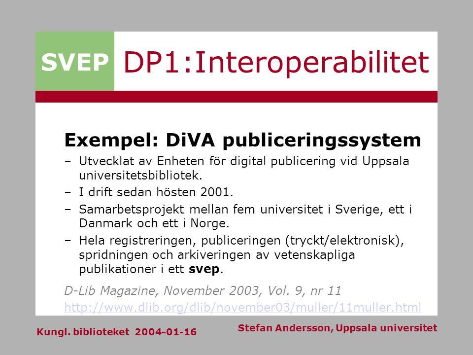 SVEP Kungl. biblioteket 2004-01-16 Stefan Andersson, Uppsala universitet DP1:Interoperabilitet Exempel: DiVA publiceringssystem –Utvecklat av Enheten