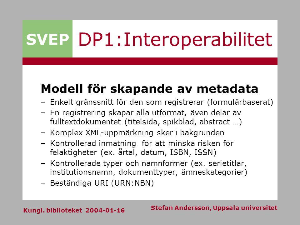 SVEP Kungl. biblioteket 2004-01-16 Stefan Andersson, Uppsala universitet DP1:Interoperabilitet Modell för skapande av metadata –Enkelt gränssnitt för