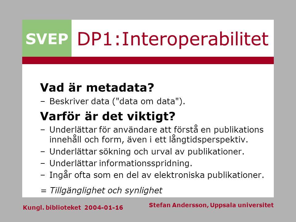 SVEP Kungl. biblioteket 2004-01-16 Stefan Andersson, Uppsala universitet DP1:Interoperabilitet Vad är metadata? –Beskriver data (