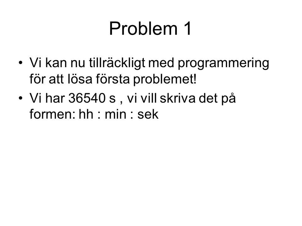Problem 1 Vi kan nu tillräckligt med programmering för att lösa första problemet! Vi har 36540 s, vi vill skriva det på formen: hh : min : sek
