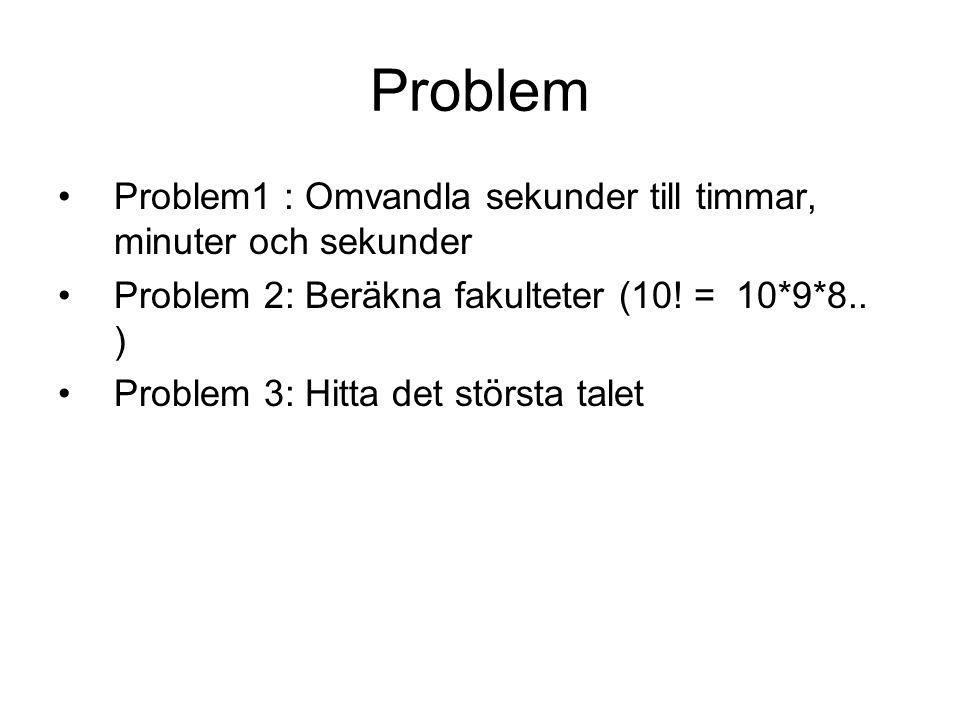 Problem Problem1 : Omvandla sekunder till timmar, minuter och sekunder Problem 2: Beräkna fakulteter (10! = 10*9*8.. ) Problem 3: Hitta det största ta