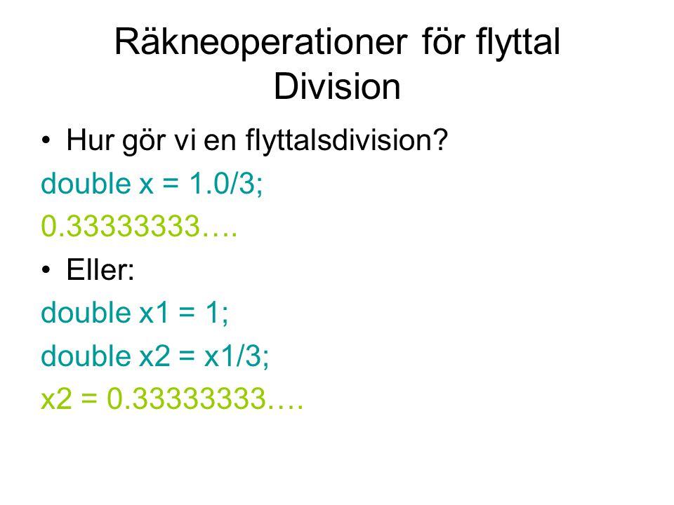 Räkneoperationer för flyttal Division Hur gör vi en flyttalsdivision? double x = 1.0/3; 0.33333333…. Eller: double x1 = 1; double x2 = x1/3; x2 = 0.33